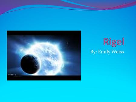 By: Emily Weiss. Characteristics Rigel is the brightest star in its constellation, Orion. Rigel is the 7 th brightest star in the sky. Rigel is a bluish.