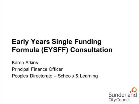 Early Years Single Funding Formula (EYSFF) Consultation Karen Atkins Principal Finance Officer Peoples Directorate – Schools & Learning.