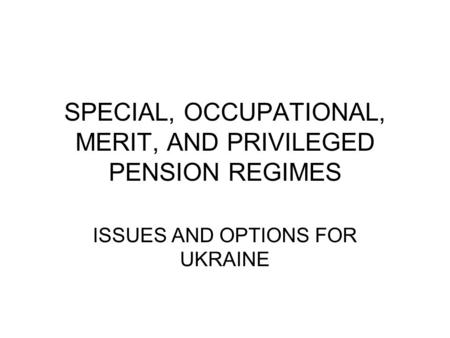 SPECIAL, OCCUPATIONAL, MERIT, AND PRIVILEGED PENSION REGIMES ISSUES AND OPTIONS FOR UKRAINE.