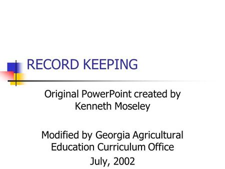 RECORD KEEPING Original PowerPoint created by Kenneth Moseley Modified by Georgia Agricultural Education Curriculum Office July, 2002.