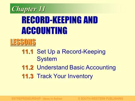 LESSONS ENTREPRENEURSHIP: Ideas in Action© SOUTH-WESTERN PUBLISHING Chapter 11 RECORD-KEEPING AND ACCOUNTING 11.1 11.1Set Up a Record-Keeping System 11.2.