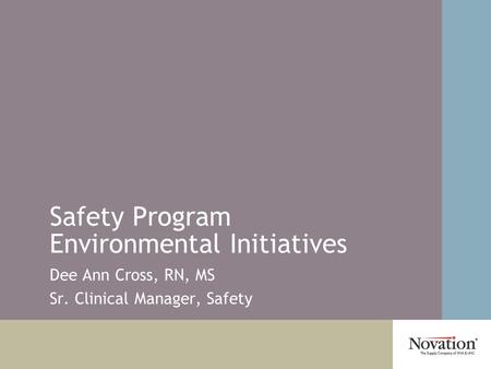 Safety Program Environmental Initiatives Dee Ann Cross, RN, MS Sr. Clinical Manager, Safety.