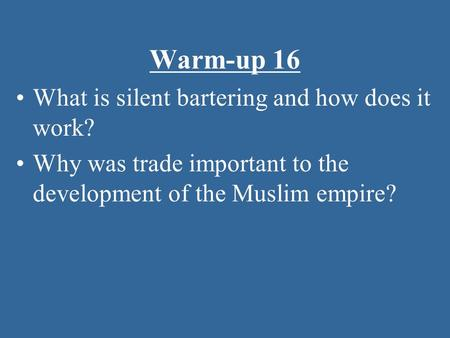 Warm-up 16 What is silent bartering and how does it work? Why was trade important to the development of the Muslim empire?