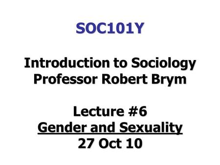 SOC101Y Introduction to Sociology Professor Robert Brym Lecture #6 Gender and Sexuality 27 Oct 10.