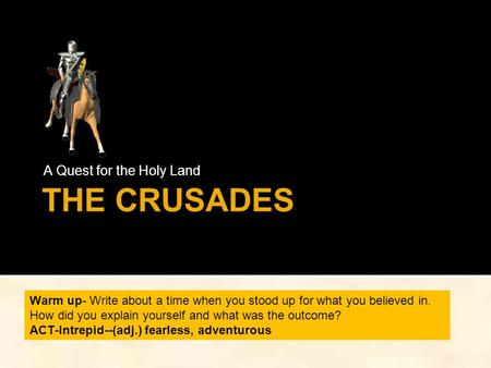 THE CRUSADES A Quest for the Holy Land Warm up- Write about a time when you stood up for what you believed in. How did you explain yourself and what was.