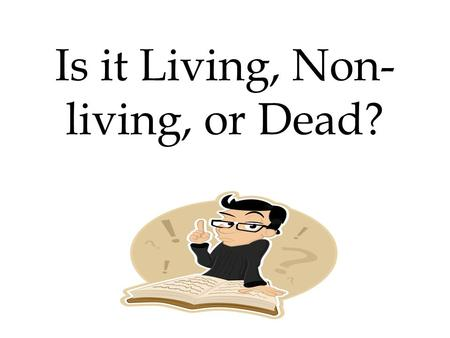 Is it Living, Non- living, or Dead?. What are the characteristics of life? All living things: – Are made up of cells – Reproduce – Are based on a universal.