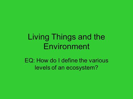Living Things and the Environment EQ: How do I define the various levels of an ecosystem?