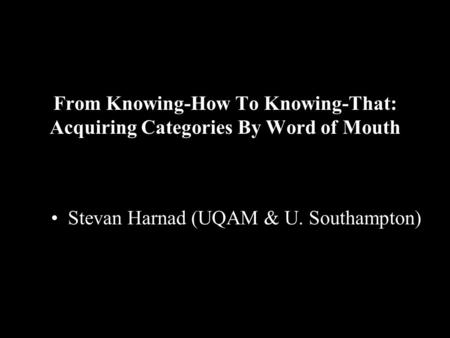 From Knowing-How To Knowing-That: Acquiring Categories By Word of Mouth Stevan Harnad (UQAM & U. Southampton)