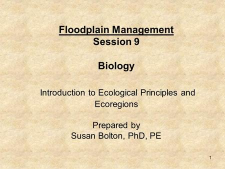 1 Floodplain Management Session 9 Biology Introduction to Ecological Principles and Ecoregions Prepared by Susan Bolton, PhD, PE.