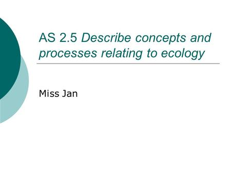 AS 2.5 Describe concepts and processes relating to ecology Miss Jan.