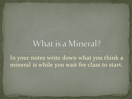 In your notes write down what you think a mineral is while you wait for class to start.