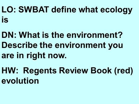LO: SWBAT define what ecology is DN: What is the environment? Describe the environment you are in right now. HW: Regents Review Book (red) evolution.