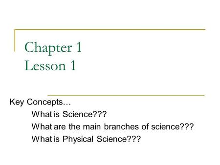 Chapter 1 Lesson 1 Key Concepts… What is Science??? What are the main branches of science??? What is Physical Science???