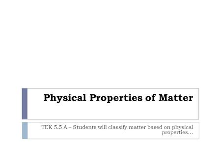 Physical Properties of Matter TEK 5.5 A – Students will classify matter based on physical properties…
