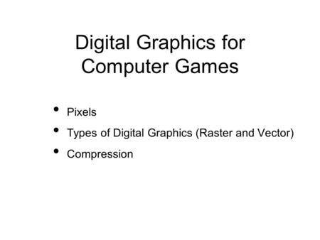 Digital Graphics for Computer Games Pixels Types of Digital Graphics (Raster and Vector) Compression.