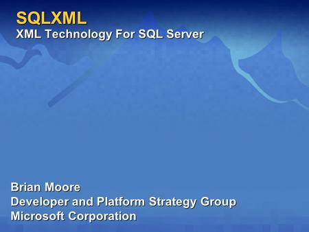 SQLXML XML Technology For SQL Server Brian Moore Developer and Platform Strategy Group Microsoft Corporation.