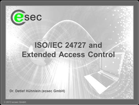© Copyright 2010 ecsec GmbH, All Rights Reserved. © 2013 ecsec GmbH Dr. Detlef Hühnlein (ecsec GmbH) ISO/IEC 24727 and Extended Access Control.
