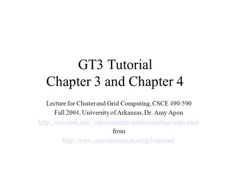 GT3 Tutorial Chapter 3 and Chapter 4 Lecture for Cluster and Grid Computing, CSCE 490/590 Fall 2004, University of Arkansas, Dr. Amy Apon
