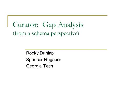 Curator: Gap Analysis (from a schema perspective) Rocky Dunlap Spencer Rugaber Georgia Tech.