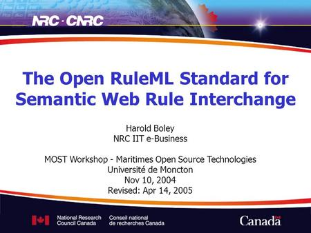 Harold Boley NRC IIT e-Business MOST Workshop - Maritimes Open Source Technologies Université de Moncton Nov 10, 2004 Revised: Apr 14, 2005 The Open RuleML.
