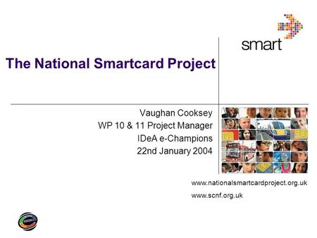 Www.nationalsmartcardproject.org.uk www.scnf.org.uk The National Smartcard Project Vaughan Cooksey WP 10 & 11 Project Manager IDeA e-Champions 22nd January.