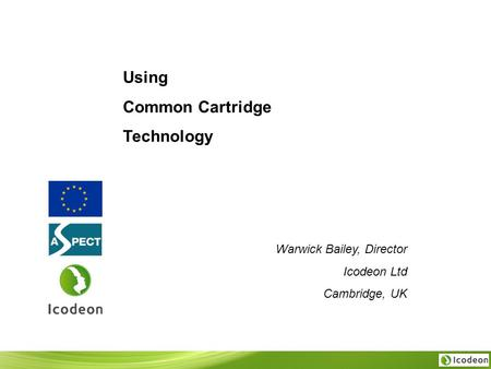 Warwick Bailey, Director Icodeon Ltd Cambridge, UK Using Common Cartridge Technology.