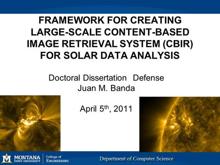 FRAMEWORK FOR CREATING LARGE-SCALE CONTENT-BASED IMAGE RETRIEVAL SYSTEM (CBIR) FOR SOLAR DATA ANALYSIS Doctoral Dissertation Defense Juan M. Banda April.