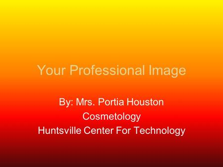 Your Professional Image By: Mrs. Portia Houston Cosmetology Huntsville Center For Technology.