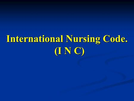 International Nursing Code. (I N C). The basic responsibility of the nurse is to preserve life, to prevents suffering, and promotes health. The basic.
