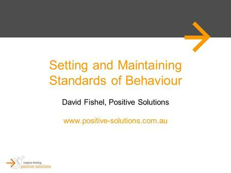 Setting and Maintaining Standards of Behaviour David Fishel, Positive Solutions www.positive-solutions.com.au.