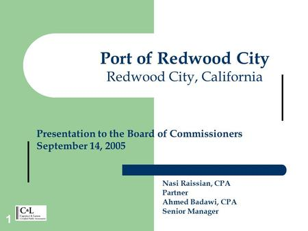 1 Nasi Raissian, CPA Partner Ahmed Badawi, CPA Senior Manager Port of Redwood City Redwood City, California Presentation to the Board of Commissioners.