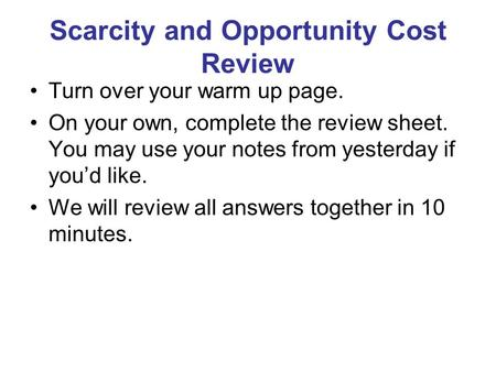 Scarcity and Opportunity Cost Review Turn over your warm up page. On your own, complete the review sheet. You may use your notes from yesterday if you'd.