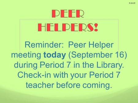 Reminder: Peer Helper meeting today (September 16) during Period 7 in the Library. Check-in with your Period 7 teacher before coming. 9-16-15.
