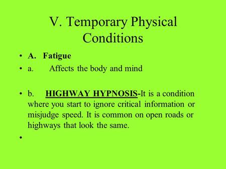 V. Temporary Physical Conditions A. Fatigue a. Affects the body and mind b. HIGHWAY HYPNOSIS-It is a condition where you start to ignore critical information.