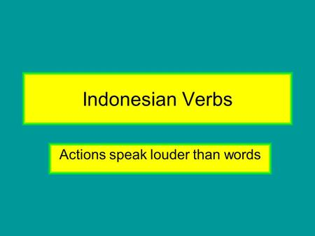 Indonesian Verbs Actions speak louder than words.