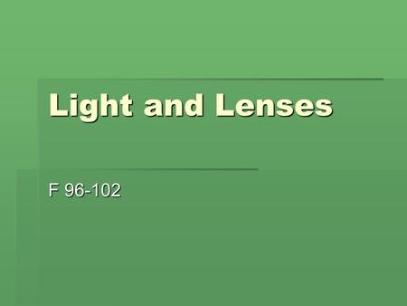 Light and Lenses F 96-102. What can light pass through?  Opaque  materials that completely block light from passing through ( a textbook)  Transparent.