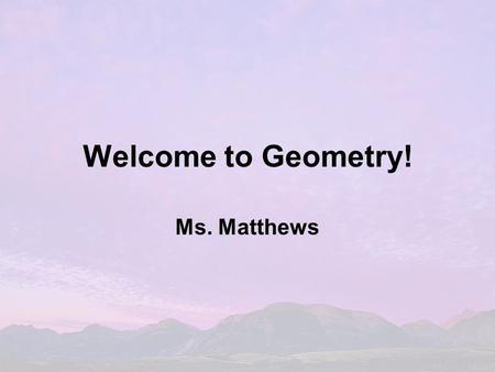 Welcome to Geometry! Ms. Matthews. TAKE CARE OF YOURSELF: If you find that you are having difficulty at ANY time, please talk to your teacher. Course.