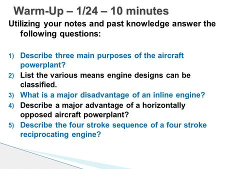 Warm-Up – 1/24 – 10 minutes Utilizing your notes and past knowledge answer the following questions: Describe three main purposes of the aircraft powerplant?