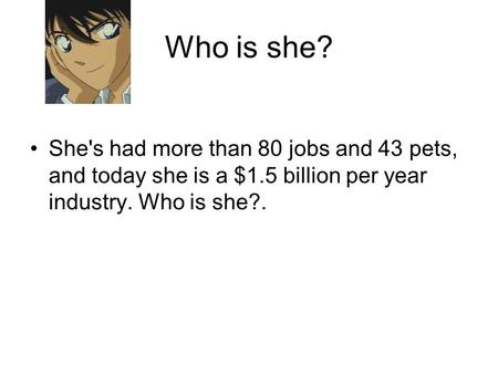 Who is she? She's had more than 80 jobs and 43 pets, and today she is a $1.5 billion per year industry. Who is she?.