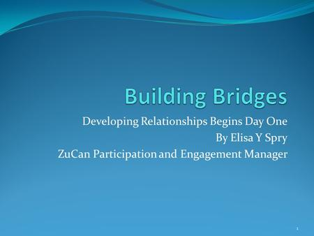 Developing Relationships Begins Day One By Elisa Y Spry ZuCan Participation and Engagement Manager 1.