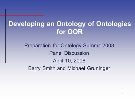 1 Developing an Ontology of Ontologies for OOR Preparation for Ontology Summit 2008 Panel Discussion April 10, 2008 Barry Smith and Michael Gruninger.