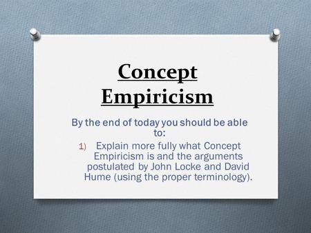 Concept Empiricism By the end of today you should be able to: 1) Explain more fully what Concept Empiricism is and the arguments postulated by John Locke.