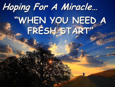 "Hoping For A Miracle… Hoping For A Miracle… ""WHEN YOU NEED A FRESH START"" ""WHEN YOU NEED A FRESH START"""