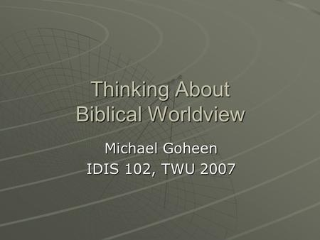 Thinking About Biblical Worldview Michael Goheen IDIS 102, TWU 2007.
