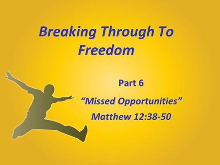 "Breaking Through To Freedom Part 6 ""Missed Opportunities"" Matthew 12:38-50."