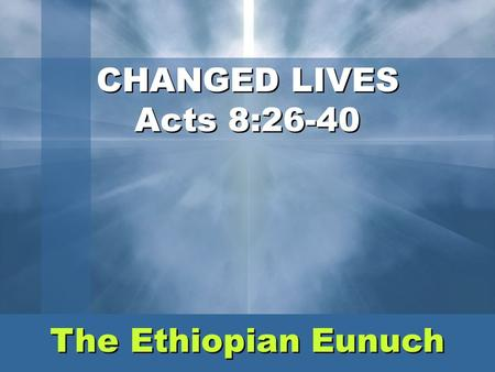 Share Jesus Without Fear CHANGED LIVES Acts 8:26-40 The Ethiopian Eunuch.