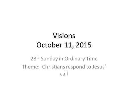 Visions October 11, 2015 28 th Sunday in Ordinary Time Theme: Christians respond to Jesus' call.