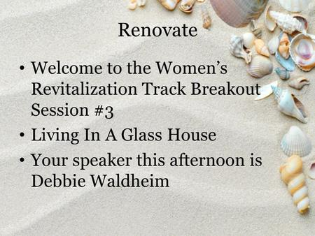 Renovate Welcome to the Women's Revitalization Track Breakout Session #3 Living In A Glass House Your speaker this afternoon is Debbie Waldheim.