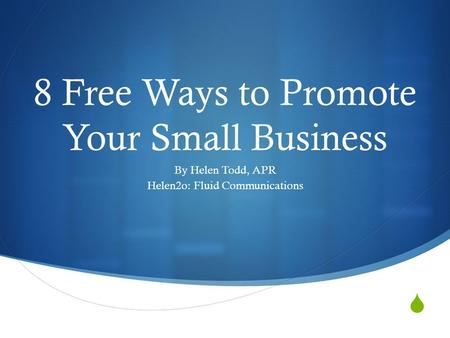  8 Free Ways to Promote Your Small Business By Helen Todd, APR Helen2o: Fluid Communications.