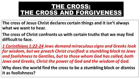 THE CROSS: THE CROSS AND FORGIVENESS The cross of Jesus Christ declares certain things and it isn't always what we want to hear. The cross of Christ confronts.
